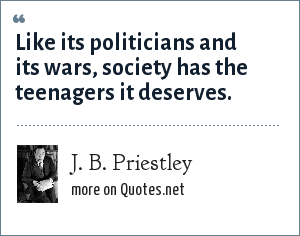 J. B. Priestley: Like its politicians and its wars, society has the teenagers it deserves.