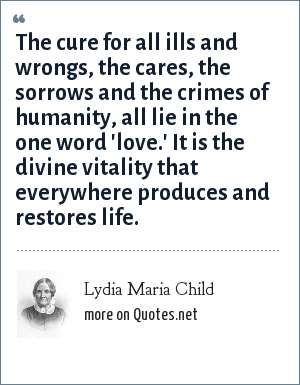 Lydia Maria Child: The cure for all ills and wrongs, the cares, the sorrows and the crimes of humanity, all lie in the one word 'love.' It is the divine vitality that everywhere produces and restores life.