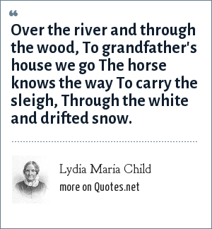 Lydia Maria Child: Over the river and through the wood, To grandfather's house we go The horse knows the way To carry the sleigh, Through the white and drifted snow.