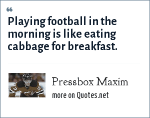 Pressbox Maxim: Playing football in the morning is like eating cabbage for breakfast.