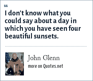 John Glenn: I don't know what you could say about a day in which you have seen four beautiful sunsets.
