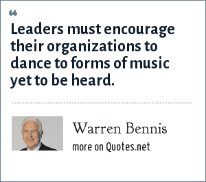 Warren Bennis: Leaders must encourage their organizations to dance to forms of music yet to be heard.