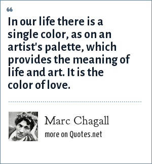 Marc Chagall: In our life there is a single color, as on an artist's palette, which provides the meaning of life and art. It is the color of love.