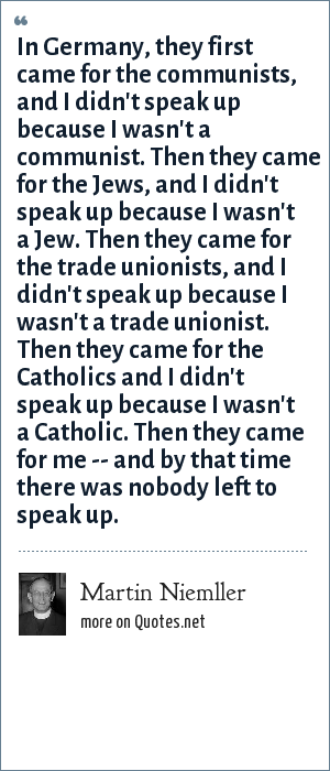 Martin Niemller: In Germany, they first came for the communists, and I didn't speak up because I wasn't a communist. Then they came for the Jews, and I didn't speak up because I wasn't a Jew. Then they came for the trade unionists, and I didn't speak up because I wasn't a trade unionist. Then they came for the Catholics and I didn't speak up because I wasn't a Catholic. Then they came for me -- and by that time there was nobody left to speak up.