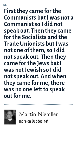 Martin Niemller: First they came for the Communists but I was not a Communist so I did not speak out. Then they came for the Socialists and the Trade Unionists but I was not one of them, so I did not speak out. Then they came for the Jews but I was not Jewish so I did not speak out. And when they came for me, there was no one left to speak out for me.