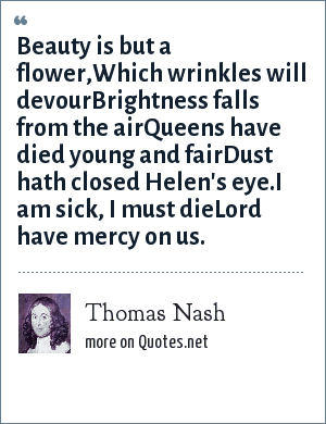 Thomas Nash: Beauty is but a flower,Which wrinkles will devourBrightness falls from the airQueens have died young and fairDust hath closed Helen's eye.I am sick, I must dieLord have mercy on us.