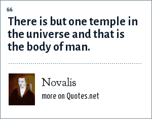 Novalis: There is but one temple in the universe and that is the body of man.