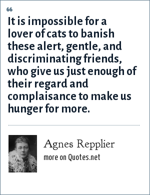 Agnes Repplier: It is impossible for a lover of cats to banish these alert, gentle, and discriminating friends, who give us just enough of their regard and complaisance to make us hunger for more.