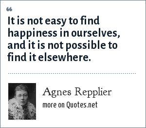Agnes Repplier: It is not easy to find happiness in ourselves, and it is not possible to find it elsewhere.