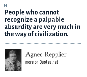 Agnes Repplier: People who cannot recognize a palpable absurdity are very much in the way of civilization.
