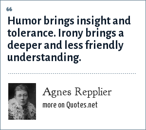 Agnes Repplier: Humor brings insight and tolerance. Irony brings a deeper and less friendly understanding.