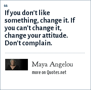 Maya Angelou: If you don't like something, change it. If you can't change it, change your attitude. Don't complain.