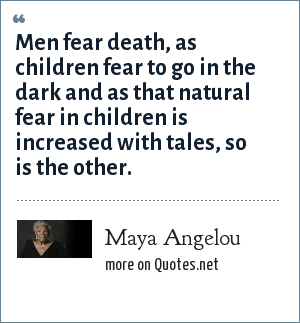 Maya Angelou: Men fear death, as children fear to go in the dark and as that natural fear in children is increased with tales, so is the other.