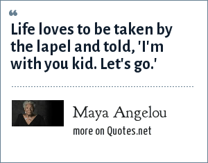 Maya Angelou: Life loves to be taken by the lapel and told, 'I'm with you kid. Let's go.'