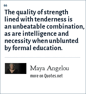 Maya Angelou: The quality of strength lined with tenderness is an unbeatable combination, as are intelligence and necessity when unblunted by formal education.