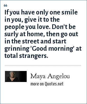 Maya Angelou: If you have only one smile in you, give it to the people you love. Don't be surly at home, then go out in the street and start grinning 'Good morning' at total strangers.