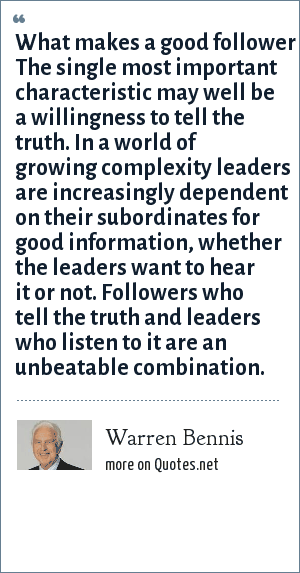 Warren Bennis: What makes a good follower The single most important characteristic may well be a willingness to tell the truth. In a world of growing complexity leaders are increasingly dependent on their subordinates for good information, whether the leaders want to hear it or not. Followers who tell the truth and leaders who listen to it are an unbeatable combination.