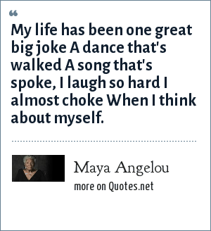 Maya Angelou: My life has been one great big joke A dance that's walked A song that's spoke, I laugh so hard I almost choke When I think about myself.