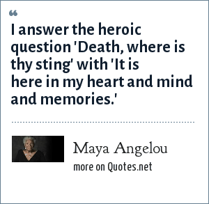 Maya Angelou: I answer the heroic question 'Death, where is thy sting' with 'It is here in my heart and mind and memories.'