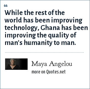Maya Angelou: While the rest of the world has been improving technology, Ghana has been improving the quality of man's humanity to man.