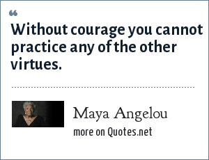 Maya Angelou: Without courage you cannot practice any of the other virtues.