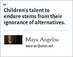 Maya Angelou: Children's talent to endure stems from their ignorance of alternatives.