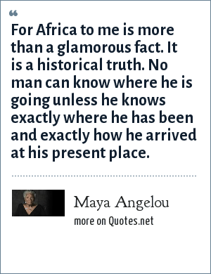 Maya Angelou: For Africa to me is more than a glamorous fact. It is a historical truth. No man can know where he is going unless he knows exactly where he has been and exactly how he arrived at his present place.