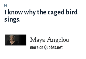 Maya Angelou: I know why the caged bird sings.