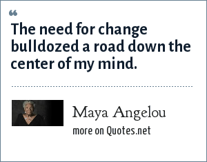 Maya Angelou: The need for change bulldozed a road down the center of my mind.