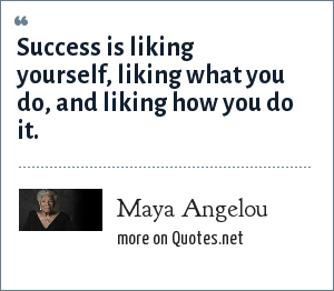 Maya Angelou: Success is liking yourself, liking what you do, and liking how you do it.