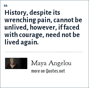 Maya Angelou: History, despite its wrenching pain, cannot be unlived, however, if faced with courage, need not be lived again.