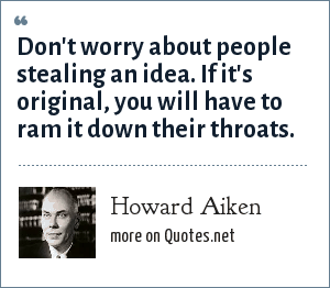 Howard Aiken: Don't worry about people stealing an idea. If it's original, you will have to ram it down their throats.
