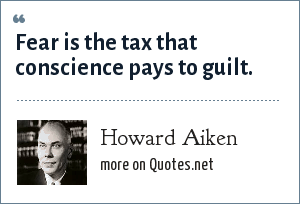 Howard Aiken: Fear is the tax that conscience pays to guilt.
