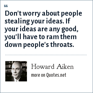 Howard Aiken: Don't worry about people stealing your ideas. If your ideas are any good, you'll have to ram them down people's throats.