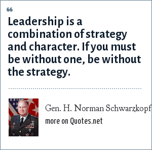 Gen. H. Norman Schwarzkopf: Leadership is a combination of strategy and character. If you must be without one, be without the strategy.