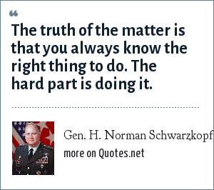 Gen. H. Norman Schwarzkopf: The truth of the matter is that you always know the right thing to do. The hard part is doing it.