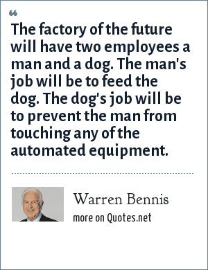 Warren Bennis: The factory of the future will have two employees a man and a dog. The man's job will be to feed the dog. The dog's job will be to prevent the man from touching any of the automated equipment.