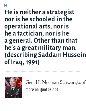 Gen. H. Norman Schwarzkopf: He is neither a strategist nor is he schooled in the operational arts, nor is he a tactician, nor is he a general. Other than that he's a great military man. (describing Saddam Hussein of Iraq, 1991)