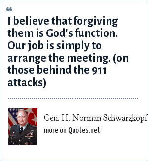 Gen. H. Norman Schwarzkopf: I believe that forgiving them is God's function. Our job is simply to arrange the meeting. (on those behind the 911 attacks)