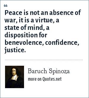 Baruch Spinoza: Peace is not an absence of war, it is a virtue, a state of mind, a disposition for benevolence, confidence, justice.