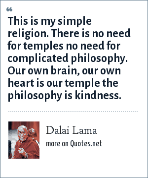 Dalai Lama: This is my simple religion. There is no need for temples no need for complicated philosophy. Our own brain, our own heart is our temple the philosophy is kindness.