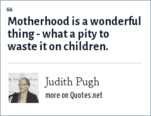 Judith Pugh: Motherhood is a wonderful thing - what a pity to waste it on children.