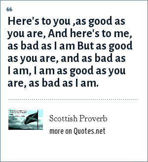Scottish Proverb: Here's to you ,as good as you are, And here's to me, as bad as I am But as good as you are, and as bad as I am, I am as good as you are, as bad as I am.