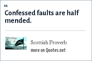 Scottish Proverb: Confessed faults are half mended.