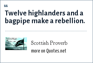 Scottish Proverb: Twelve highlanders and a bagpipe make a rebellion.