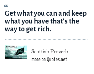 Scottish Proverb: Get what you can and keep what you have that's the way to get rich.