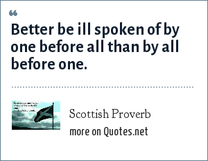 Scottish Proverb: Better be ill spoken of by one before all than by all before one.