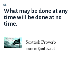 Scottish Proverb: What may be done at any time will be done at no time.