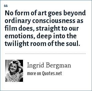 Ingrid Bergman: No form of art goes beyond ordinary consciousness as film does, straight to our emotions, deep into the twilight room of the soul.