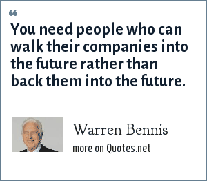 Warren Bennis: You need people who can walk their companies into the future rather than back them into the future.